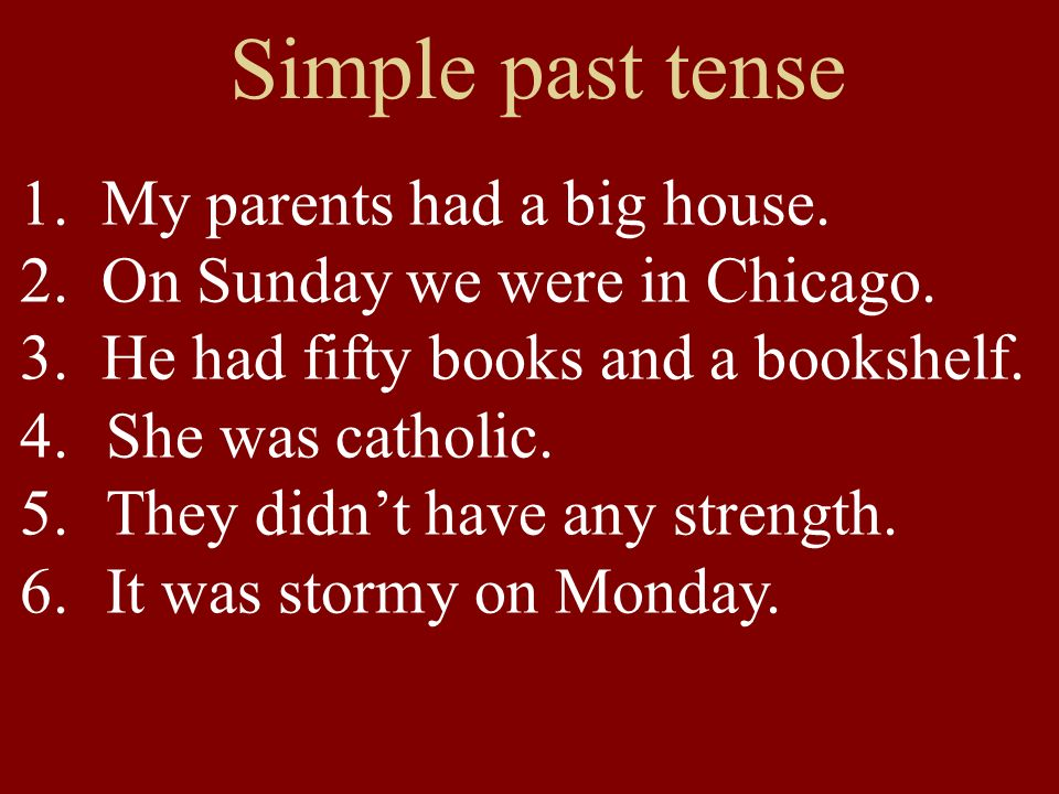 Simple past tense 1. My parents had a big house. 2.
