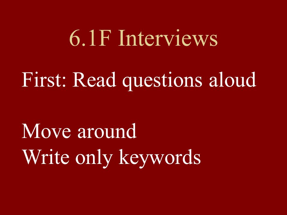 6.1F Interviews First: Read questions aloud Move around Write only keywords