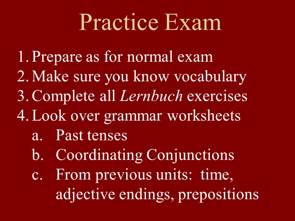 Practice Exam 1.Prepare as for normal exam 2.Make sure you know vocabulary 3.Complete all Lernbuch exercises 4.Look over grammar worksheets a.Past tenses b.Coordinating Conjunctions c.From previous units: time, adjective endings, prepositions