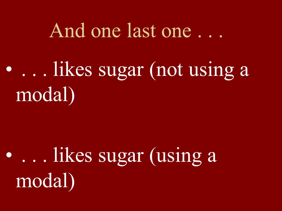 And one last one...... likes sugar (not using a modal)... likes sugar (using a modal)