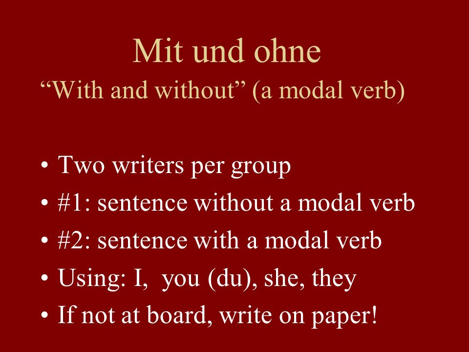 Mit und ohne With and without (a modal verb) Two writers per group #1: sentence without a modal verb #2: sentence with a modal verb Using: I, you (du), she, they If not at board, write on paper!