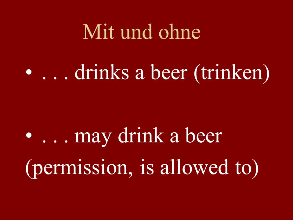 Mit und ohne... drinks a beer (trinken)... may drink a beer (permission, is allowed to)