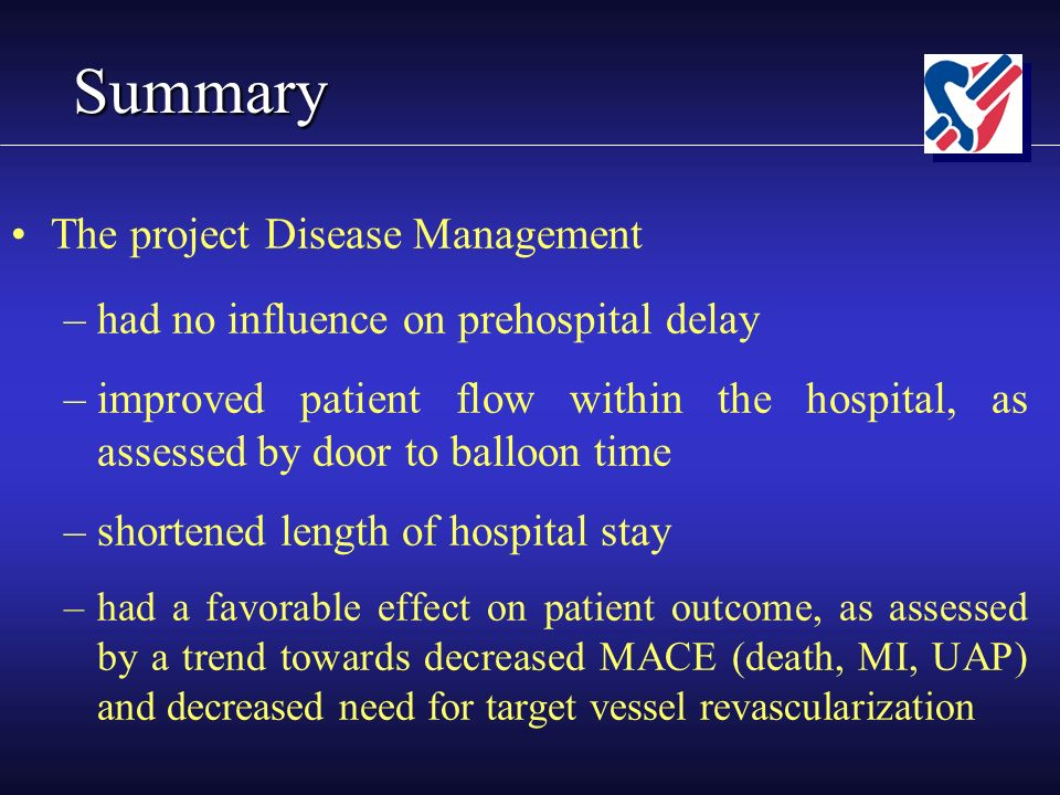 Summary The project Disease Management –had no influence on prehospital delay –improved patient flow within the hospital, as assessed by door to balloon time –shortened length of hospital stay –had a favorable effect on patient outcome, as assessed by a trend towards decreased MACE (death, MI, UAP) and decreased need for target vessel revascularization