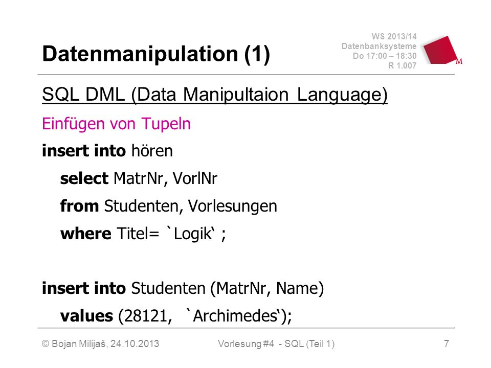 WS 2013/14 Datenbanksysteme Do 17:00 – 18:30 R 1.007 © Bojan Milijaš, 24.10.2013Vorlesung #4 - SQL (Teil 1)7 Datenmanipulation (1) SQL DML (Data Manipultaion Language) Einfügen von Tupeln insert into hören select MatrNr, VorlNr from Studenten, Vorlesungen where Titel= `Logik ; insert into Studenten (MatrNr, Name) values (28121, `Archimedes);