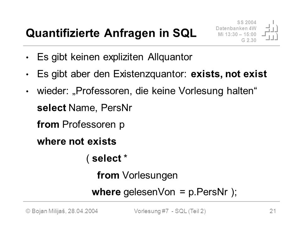 SS 2004 Datenbanken 4W Mi 13:30 – 15:00 G 2.30 © Bojan Milijaš, 28.04.2004Vorlesung #7 - SQL (Teil 2)21 Quantifizierte Anfragen in SQL Es gibt keinen expliziten Allquantor Es gibt aber den Existenzquantor: exists, not exist wieder: Professoren, die keine Vorlesung halten select Name, PersNr from Professoren p where not exists ( select * from Vorlesungen where gelesenVon = p.PersNr );
