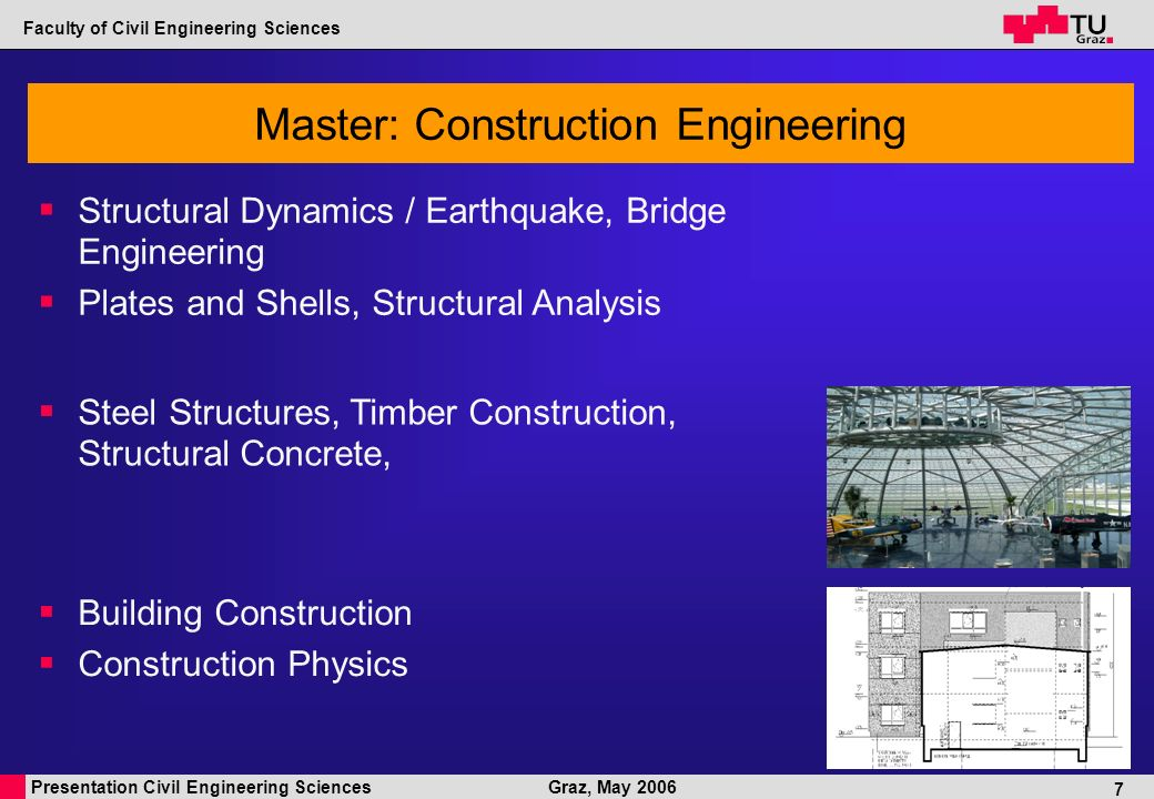 Presentation Civil Engineering Sciences Faculty of Civil Engineering Sciences Graz, May 2006 7 Master: Construction Engineering Building Construction Construction Physics Steel Structures, Timber Construction, Structural Concrete, Structural Dynamics / Earthquake, Bridge Engineering Plates and Shells, Structural Analysis