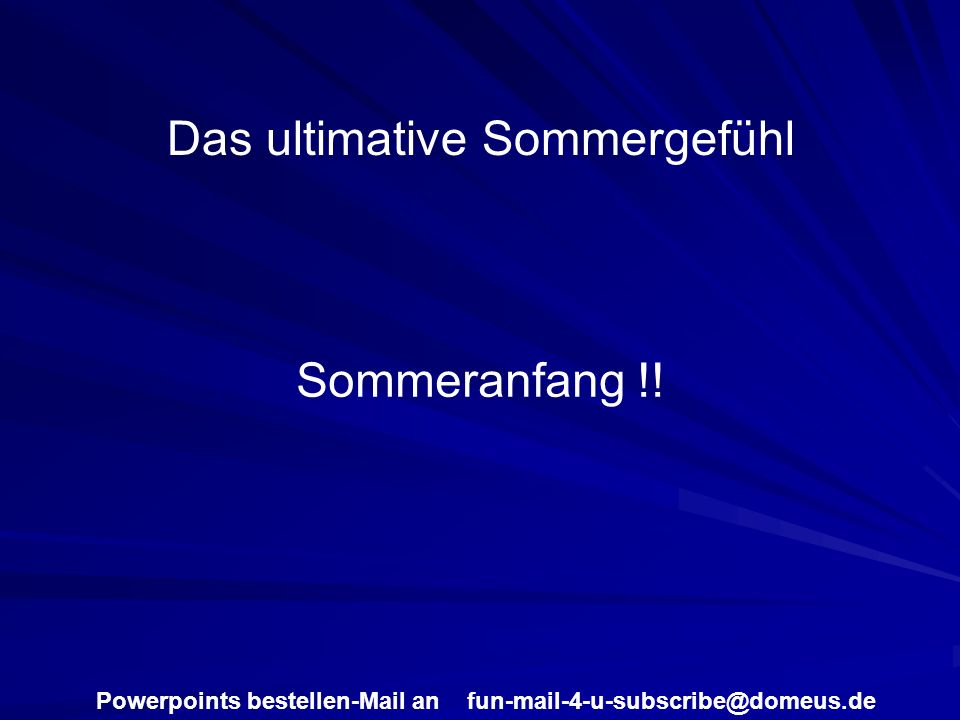 Powerpoints bestellen-Mail an fun-mail-4-u-subscribe@domeus.de Das ultimative Sommergefühl Sommeranfang !!
