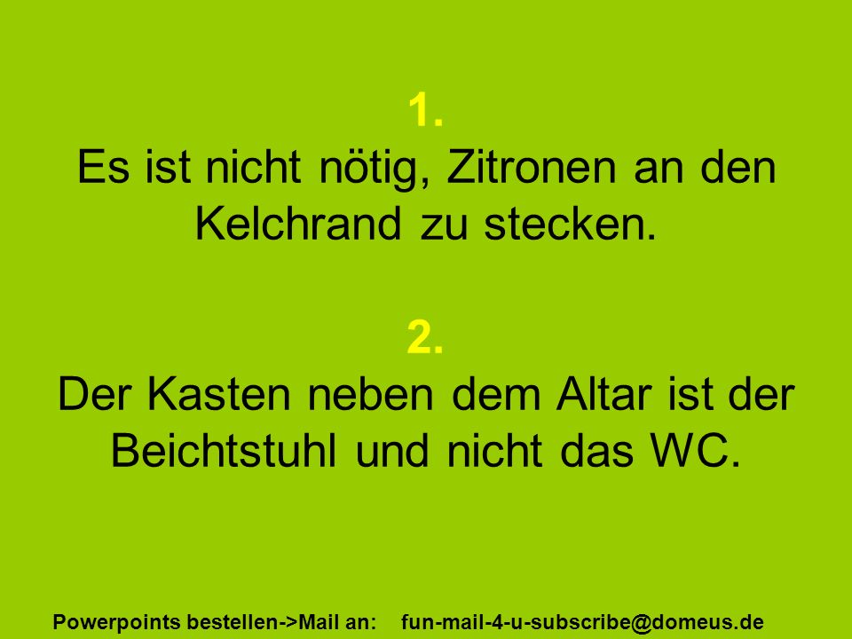 Powerpoints bestellen->Mail an: fun-mail-4-u-subscribe@domeus.de 1.