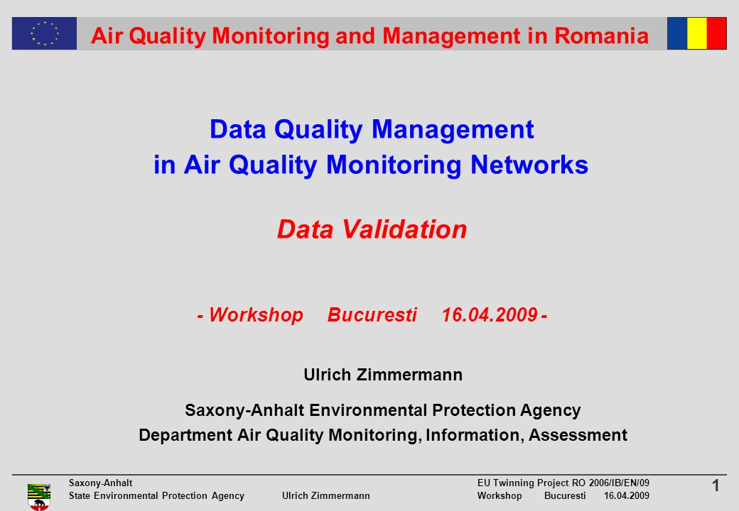 1 Saxony-Anhalt EU Twinning Project RO 2006/IB/EN/09 State Environmental Protection Agency Ulrich ZimmermannWorkshop Bucuresti 16.04.2009 Air Quality Monitoring and Management in Romania Data Quality Management in Air Quality Monitoring Networks Data Validation - Workshop Bucuresti 16.04.2009 - Ulrich Zimmermann Saxony-Anhalt Environmental Protection Agency Department Air Quality Monitoring, Information, Assessment