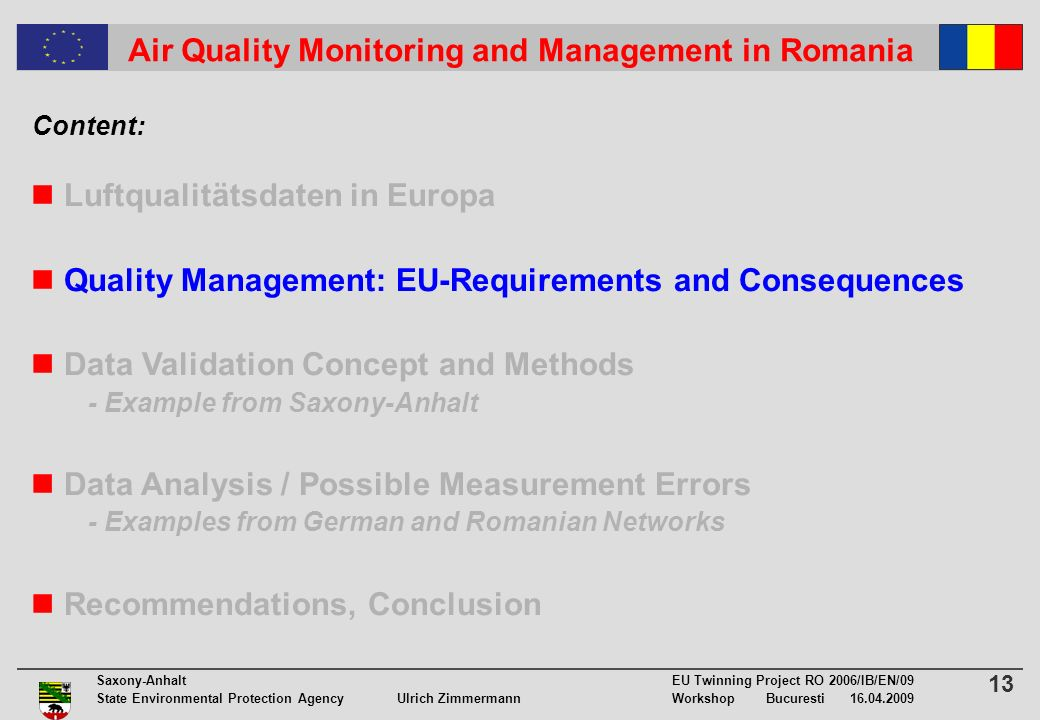 13 Saxony-Anhalt EU Twinning Project RO 2006/IB/EN/09 State Environmental Protection Agency Ulrich ZimmermannWorkshop Bucuresti 16.04.2009 Air Quality Monitoring and Management in Romania Luftqualitätsdaten in Europa Quality Management: EU-Requirements and Consequences Data Validation Concept and Methods - Example from Saxony-Anhalt Data Analysis / Possible Measurement Errors - Examples from German and Romanian Networks Recommendations, Conclusion Content: