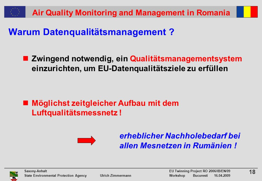 18 Saxony-Anhalt EU Twinning Project RO 2006/IB/EN/09 State Environmental Protection Agency Ulrich ZimmermannWorkshop Bucuresti 16.04.2009 Air Quality Monitoring and Management in Romania Warum Datenqualitätsmanagement .