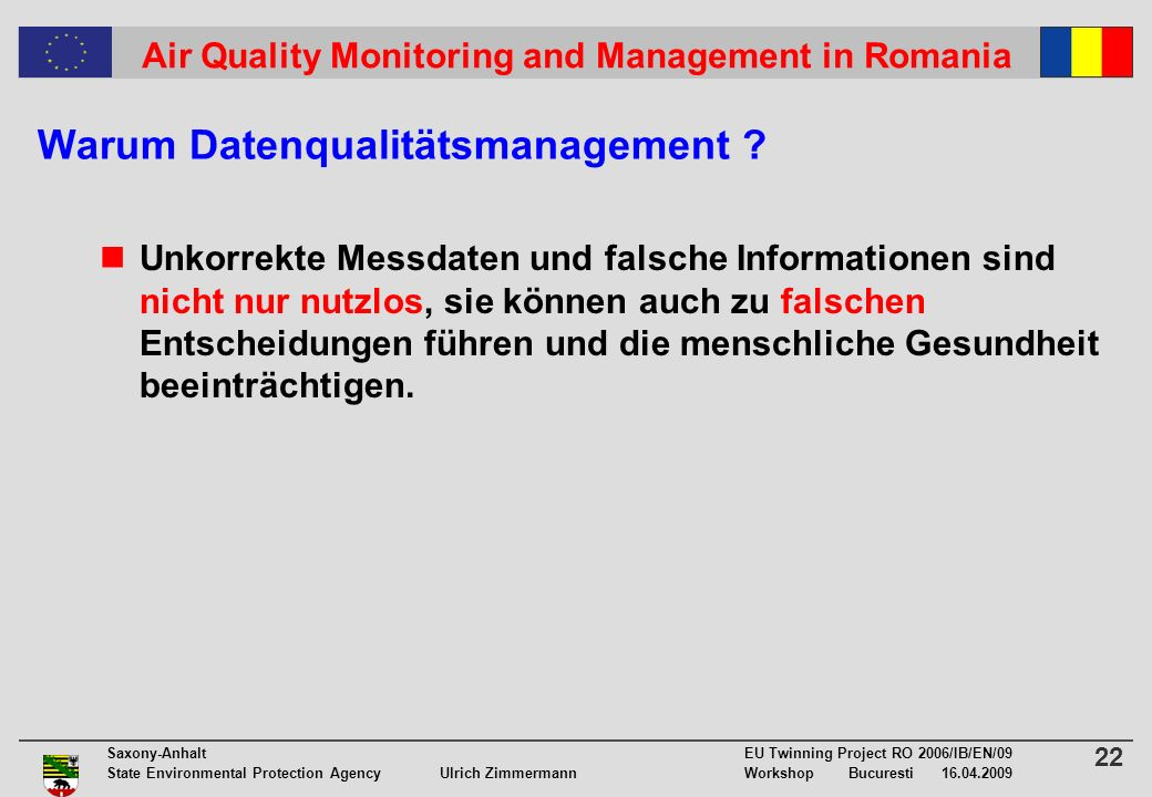22 Saxony-Anhalt EU Twinning Project RO 2006/IB/EN/09 State Environmental Protection Agency Ulrich ZimmermannWorkshop Bucuresti 16.04.2009 Air Quality Monitoring and Management in Romania Warum Datenqualitätsmanagement .