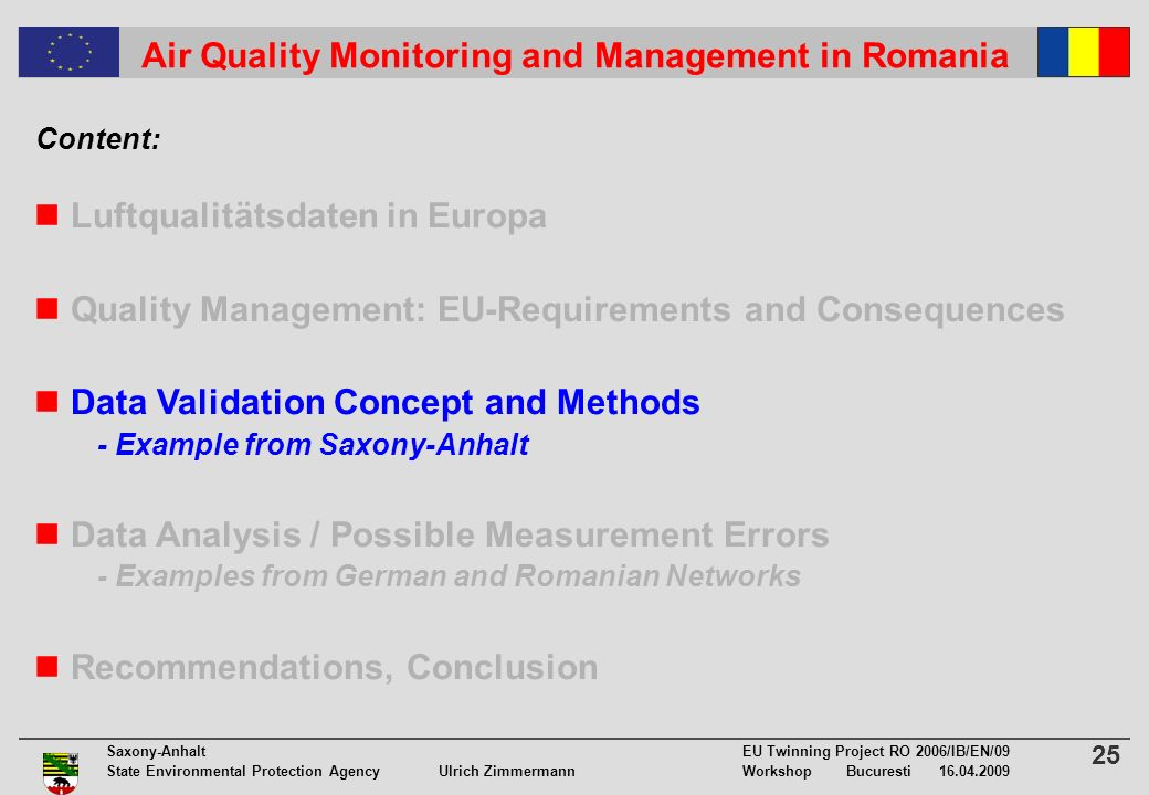 25 Saxony-Anhalt EU Twinning Project RO 2006/IB/EN/09 State Environmental Protection Agency Ulrich ZimmermannWorkshop Bucuresti 16.04.2009 Air Quality Monitoring and Management in Romania Luftqualitätsdaten in Europa Quality Management: EU-Requirements and Consequences Data Validation Concept and Methods - Example from Saxony-Anhalt Data Analysis / Possible Measurement Errors - Examples from German and Romanian Networks Recommendations, Conclusion Content: