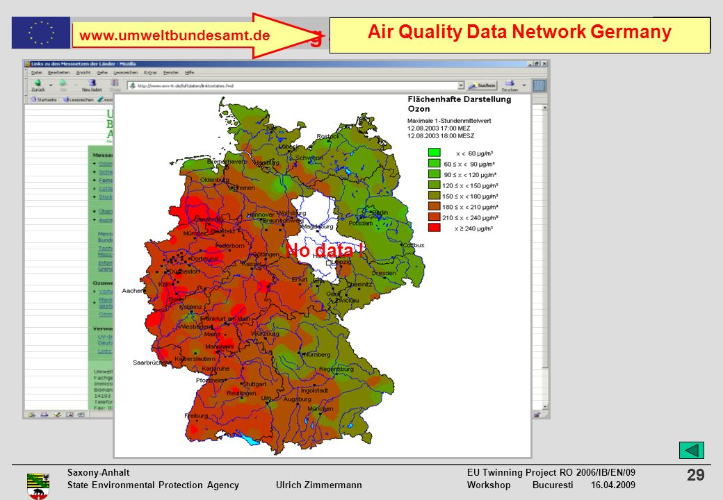 29 Saxony-Anhalt EU Twinning Project RO 2006/IB/EN/09 State Environmental Protection Agency Ulrich ZimmermannWorkshop Bucuresti 16.04.2009 Air Quality Monitoring and Management in Romania www.umweltbundesamt.de Air Quality Data Network Germany No data !