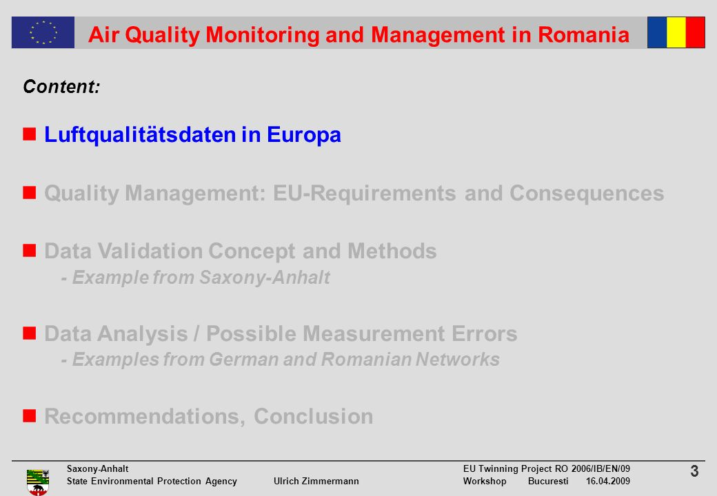 3 Saxony-Anhalt EU Twinning Project RO 2006/IB/EN/09 State Environmental Protection Agency Ulrich ZimmermannWorkshop Bucuresti 16.04.2009 Air Quality Monitoring and Management in Romania Luftqualitätsdaten in Europa Quality Management: EU-Requirements and Consequences Data Validation Concept and Methods - Example from Saxony-Anhalt Data Analysis / Possible Measurement Errors - Examples from German and Romanian Networks Recommendations, Conclusion Content: