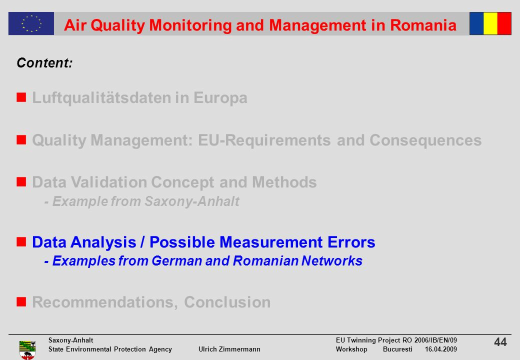 44 Saxony-Anhalt EU Twinning Project RO 2006/IB/EN/09 State Environmental Protection Agency Ulrich ZimmermannWorkshop Bucuresti 16.04.2009 Air Quality Monitoring and Management in Romania Luftqualitätsdaten in Europa Quality Management: EU-Requirements and Consequences Data Validation Concept and Methods - Example from Saxony-Anhalt Data Analysis / Possible Measurement Errors - Examples from German and Romanian Networks Recommendations, Conclusion Content:
