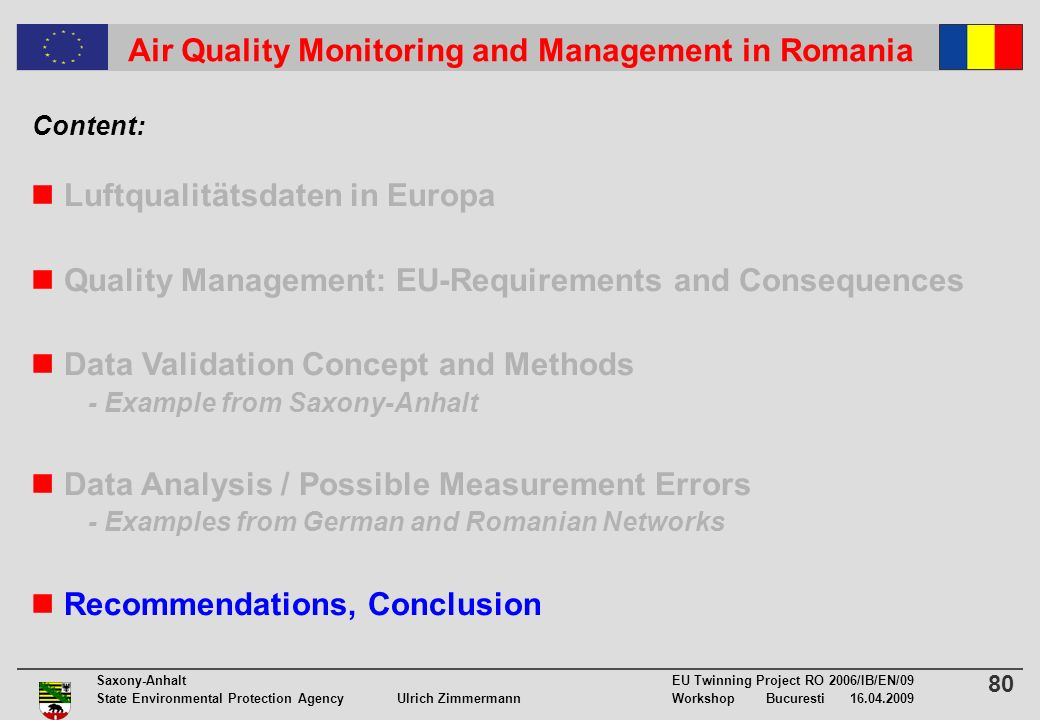 80 Saxony-Anhalt EU Twinning Project RO 2006/IB/EN/09 State Environmental Protection Agency Ulrich ZimmermannWorkshop Bucuresti 16.04.2009 Air Quality Monitoring and Management in Romania Luftqualitätsdaten in Europa Quality Management: EU-Requirements and Consequences Data Validation Concept and Methods - Example from Saxony-Anhalt Data Analysis / Possible Measurement Errors - Examples from German and Romanian Networks Recommendations, Conclusion Content:
