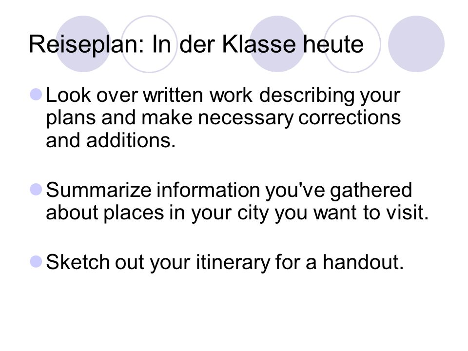 Reiseplan: In der Klasse heute Look over written work describing your plans and make necessary corrections and additions.