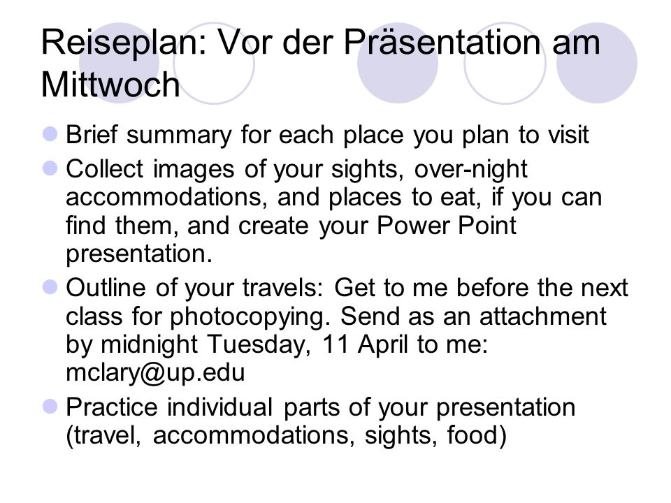 Reiseplan: Vor der Präsentation am Mittwoch Brief summary for each place you plan to visit Collect images of your sights, over-night accommodations, and places to eat, if you can find them, and create your Power Point presentation.