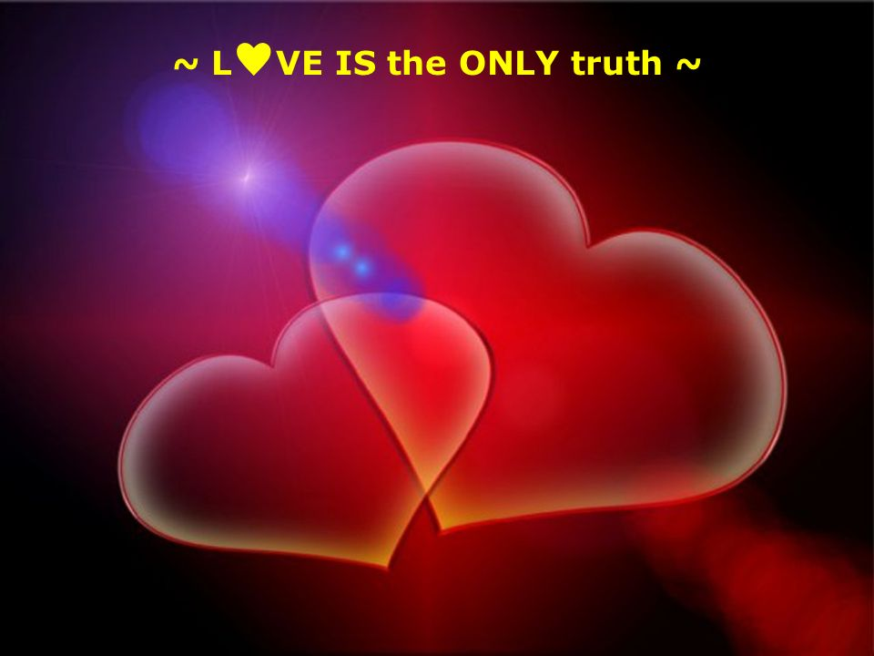~ L VE IS the ONLY truth ~