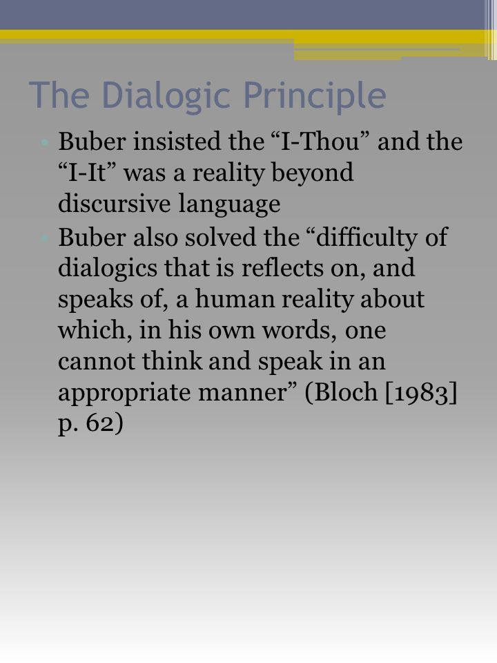 The Dialogic Principle Buber insisted the I-Thou and the I-It was a reality beyond discursive language Buber also solved the difficulty of dialogics that is reflects on, and speaks of, a human reality about which, in his own words, one cannot think and speak in an appropriate manner (Bloch [1983] p.