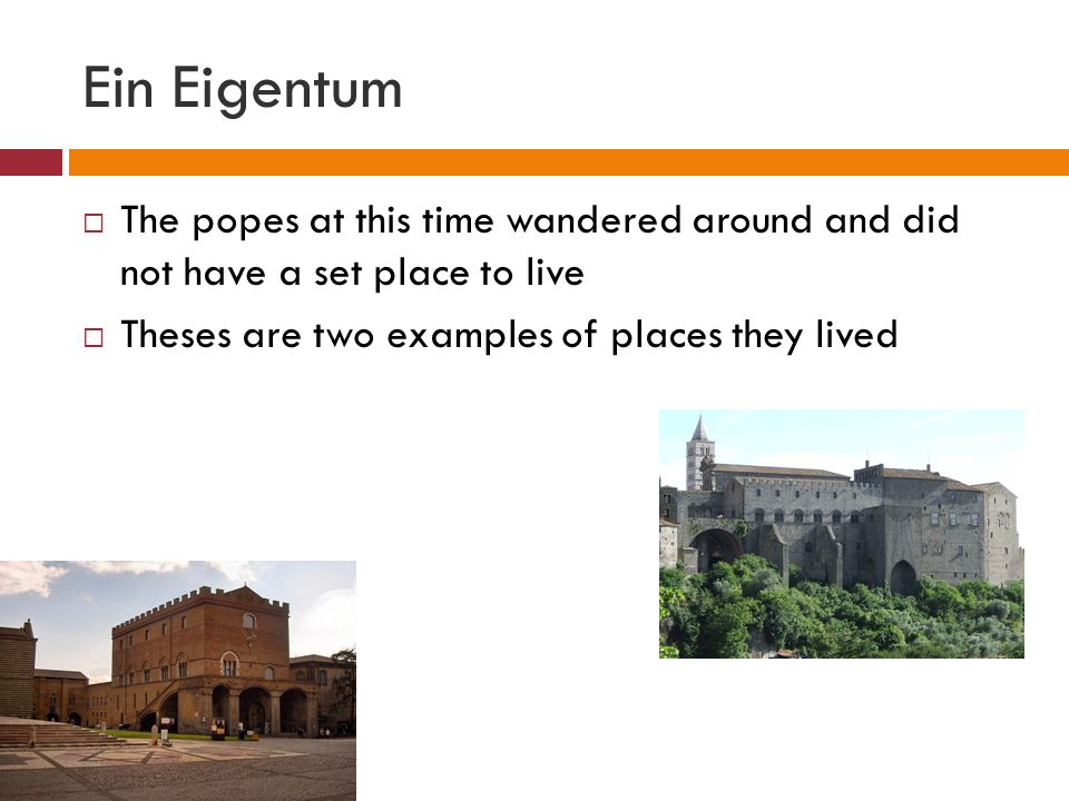 Ein Eigentum The popes at this time wandered around and did not have a set place to live Theses are two examples of places they lived