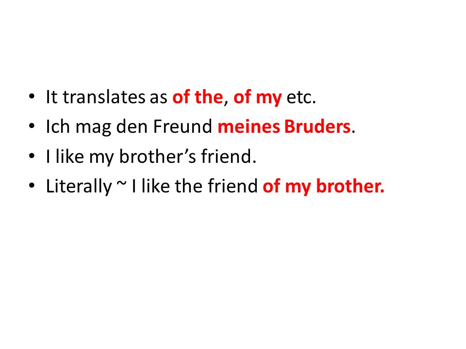 It translates as of the, of my etc. Ich mag den Freund meines Bruders.