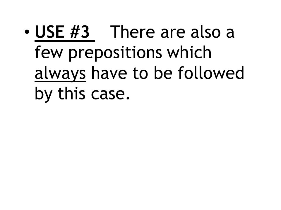 USE #3 There are also a few prepositions which always have to be followed by this case.