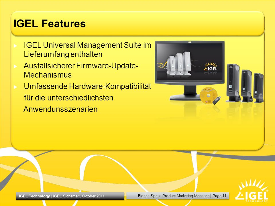 Florian Spatz, Product Marketing Manager | Page 11 IGEL Technology | IGEL Sicherheit, Oktober 2011 IGEL Features IGEL Universal Management Suite im Lieferumfang enthalten Ausfallsicherer Firmware-Update- Mechanismus Umfassende Hardware-Kompatibilität für die unterschiedlichsten Anwendunsszenarien
