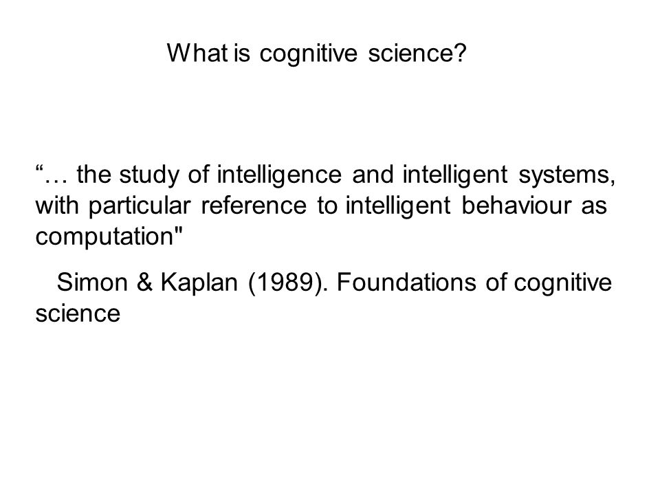 … the study of intelligence and intelligent systems, with particular reference to intelligent behaviour as computation Simon & Kaplan (1989).
