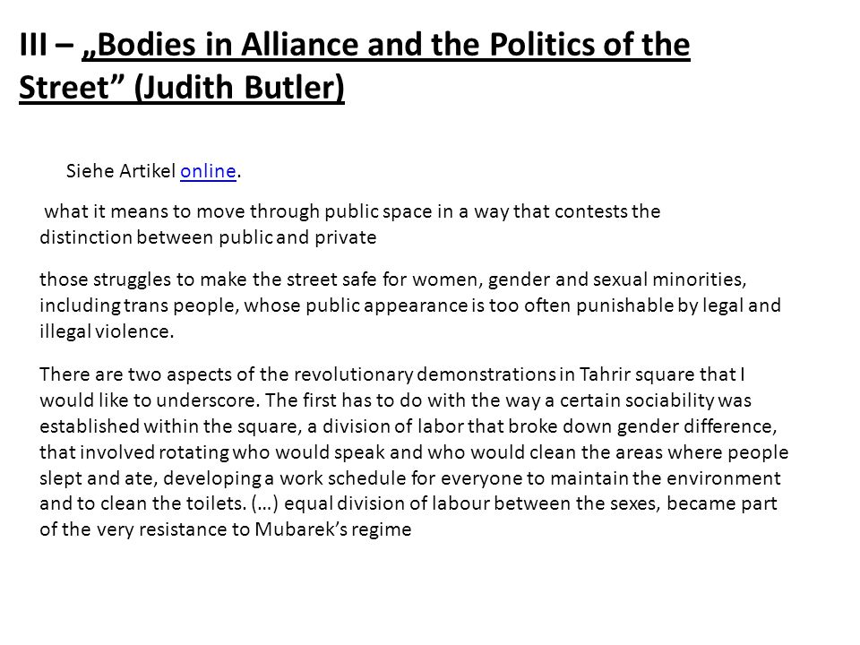 III – Bodies in Alliance and the Politics of the Street (Judith Butler) Siehe Artikel online.online what it means to move through public space in a way that contests the distinction between public and private those struggles to make the street safe for women, gender and sexual minorities, including trans people, whose public appearance is too often punishable by legal and illegal violence.