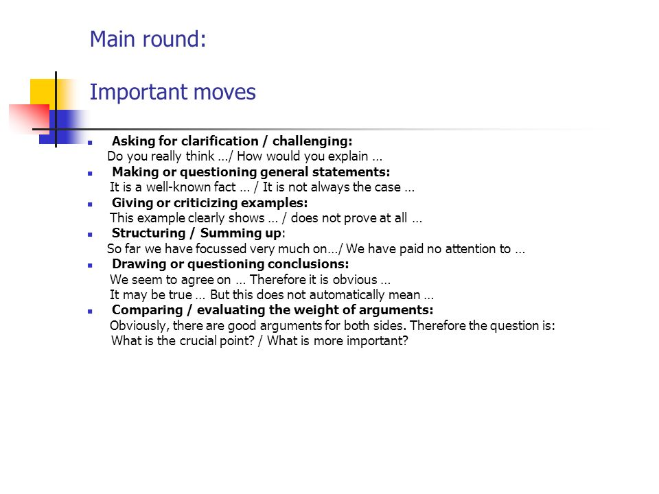 Main round: Important moves Asking for clarification / challenging: Do you really think …/ How would you explain … Making or questioning general statements: It is a well-known fact … / It is not always the case … Giving or criticizing examples: This example clearly shows … / does not prove at all … Structuring / Summing up: So far we have focussed very much on…/ We have paid no attention to … Drawing or questioning conclusions: We seem to agree on … Therefore it is obvious … It may be true … But this does not automatically mean … Comparing / evaluating the weight of arguments: Obviously, there are good arguments for both sides.