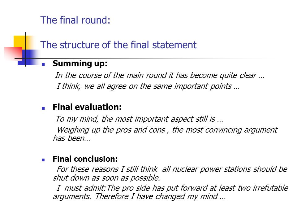 The final round: The structure of the final statement Summing up: In the course of the main round it has become quite clear … I think, we all agree on the same important points … Final evaluation: To my mind, the most important aspect still is … Weighing up the pros and cons, the most convincing argument has been… Final conclusion: For these reasons I still think all nuclear power stations should be shut down as soon as possible.