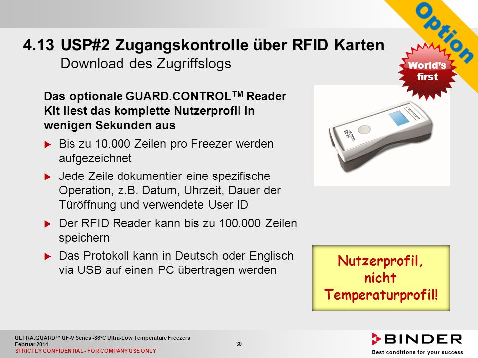 ULTRA.GUARD™ UF-V Series -86°C Ultra-Low Temperature Freezers Februar 2014 STRICTLY CONFIDENTIAL - FOR COMPANY USE ONLY 30 4.13USP#2 Zugangskontrolle über RFID Karten Download des Zugriffslogs Das optionale GUARD.CONTROL TM Reader Kit liest das komplette Nutzerprofil in wenigen Sekunden aus  Bis zu 10.000 Zeilen pro Freezer werden aufgezeichnet  Jede Zeile dokumentier eine spezifische Operation, z.B.