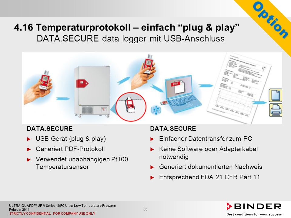 ULTRA.GUARD™ UF-V Series -86°C Ultra-Low Temperature Freezers Februar 2014 STRICTLY CONFIDENTIAL - FOR COMPANY USE ONLY 33 4.16 Temperaturprotokoll – einfach plug & play DATA.SECURE data logger mit USB-Anschluss DATA.SECURE  USB-Gerät (plug & play)  Generiert PDF-Protokoll  Verwendet unabhängigen Pt100 Temperatursensor DATA.SECURE  Einfacher Datentransfer zum PC  Keine Software oder Adapterkabel notwendig  Generiert dokumentierten Nachweis  Entsprechend FDA 21 CFR Part 11