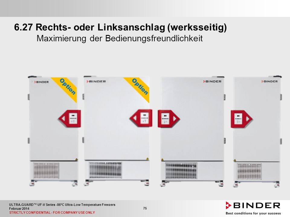 ULTRA.GUARD™ UF-V Series -86°C Ultra-Low Temperature Freezers Februar 2014 STRICTLY CONFIDENTIAL - FOR COMPANY USE ONLY 75 6.27 Rechts- oder Linksanschlag (werksseitig) Maximierung der Bedienungsfreundlichkeit
