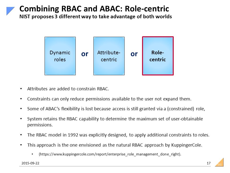 SiG 2015-09-22 17 Combining RBAC and ABAC: Role-centric NIST proposes 3 different way to take advantage of both worlds Dynamic roles Attribute- centric Role- centric or Attributes are added to constrain RBAC.