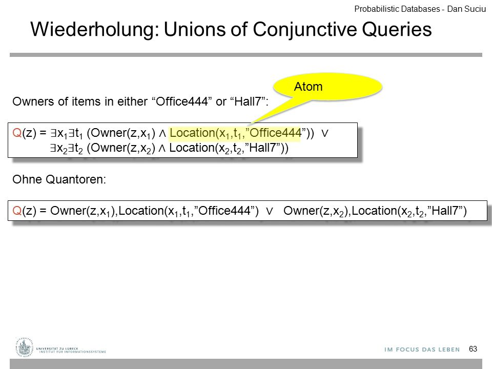 Wiederholung: Unions of Conjunctive Queries 63 Q(z) = ∃ x 1 ∃ t 1 (Owner(z,x 1 ) ∧ Location(x 1,t 1, Office444 )) ∨ ∃ x 2 ∃ t 2 (Owner(z,x 2 ) ∧ Location(x 2,t 2, Hall7 )) Q(z) = Owner(z,x 1 ),Location(x 1,t 1, Office444 ) ∨ Owner(z,x 2 ),Location(x 2,t 2, Hall7 ) Ohne Quantoren: Owners of items in either Office444 or Hall7 : Probabilistic Databases - Dan Suciu Atom