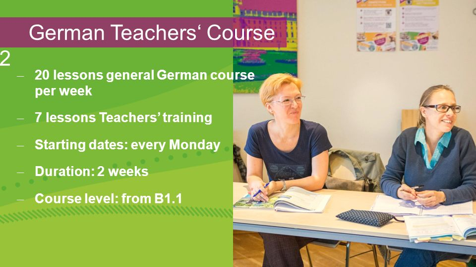 German Teachers' Course 2  20 lessons general German course per week  7 lessons Teachers' training  Starting dates: every Monday  Duration: 2 weeks  Course level: from B1.1