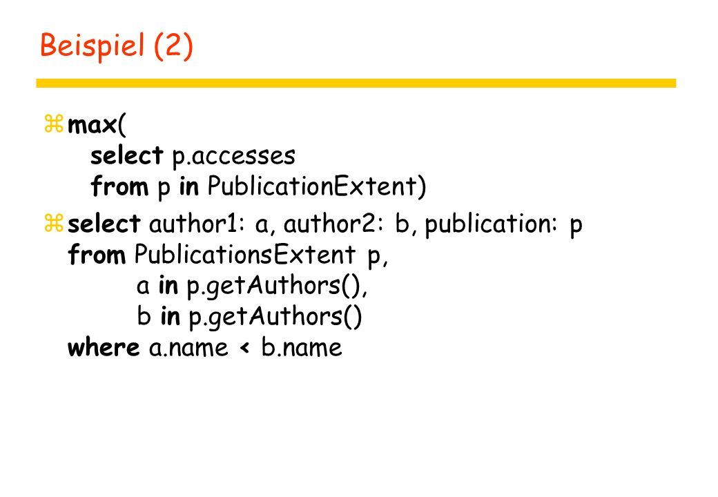Beispiel (2) zmax( select p.accesses from p in PublicationExtent) zselect author1: a, author2: b, publication: p from PublicationsExtent p, a in p.getAuthors(), b in p.getAuthors() where a.name < b.name