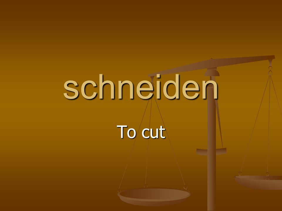 schneiden To cut