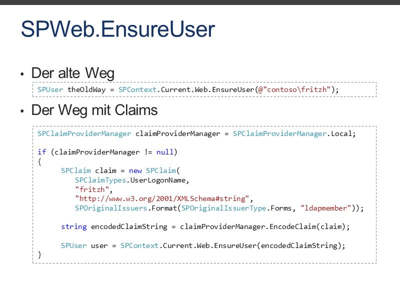 SPWeb.EnsureUser Der alte Weg Der Weg mit Claims SPUser theOldWay = SPContext.Current.Web.EnsureUser(@ contoso\fritzh ); SPClaimProviderManager claimProviderManager = SPClaimProviderManager.Local; if (claimProviderManager != null) { SPClaim claim = new SPClaim( SPClaimTypes.UserLogonName, fritzh , http://www.w3.org/2001/XMLSchema#string , SPOriginalIssuers.Format(SPOriginalIssuerType.Forms, ldapmember )); string encodedClaimString = claimProviderManager.EncodeClaim(claim); SPUser user = SPContext.Current.Web.EnsureUser(encodedClaimString); }
