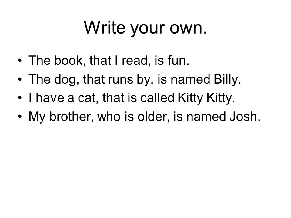 Write your own. The book, that I read, is fun. The dog, that runs by, is named Billy.