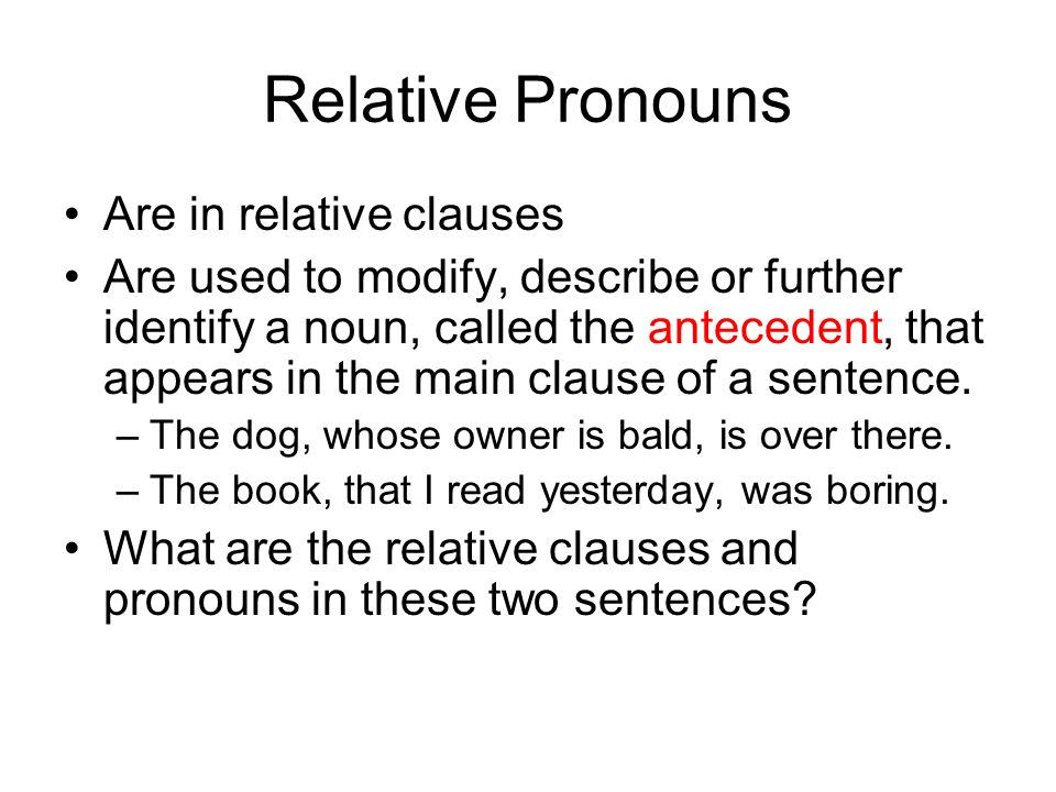 Relative Pronouns Are in relative clauses Are used to modify, describe or further identify a noun, called the antecedent, that appears in the main clause of a sentence.