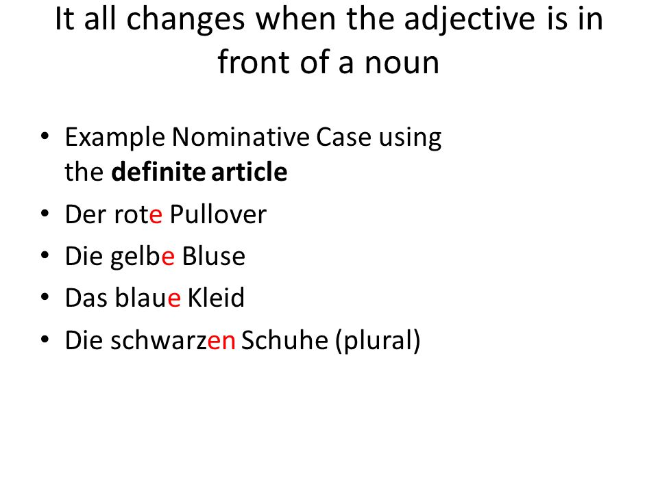 It all changes when the adjective is in front of a noun Example Nominative Case using the definite article Der rote Pullover Die gelbe Bluse Das blaue Kleid Die schwarzen Schuhe (plural)