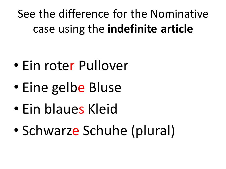 See the difference for the Nominative case using the indefinite article Ein roter Pullover Eine gelbe Bluse Ein blaues Kleid Schwarze Schuhe (plural)