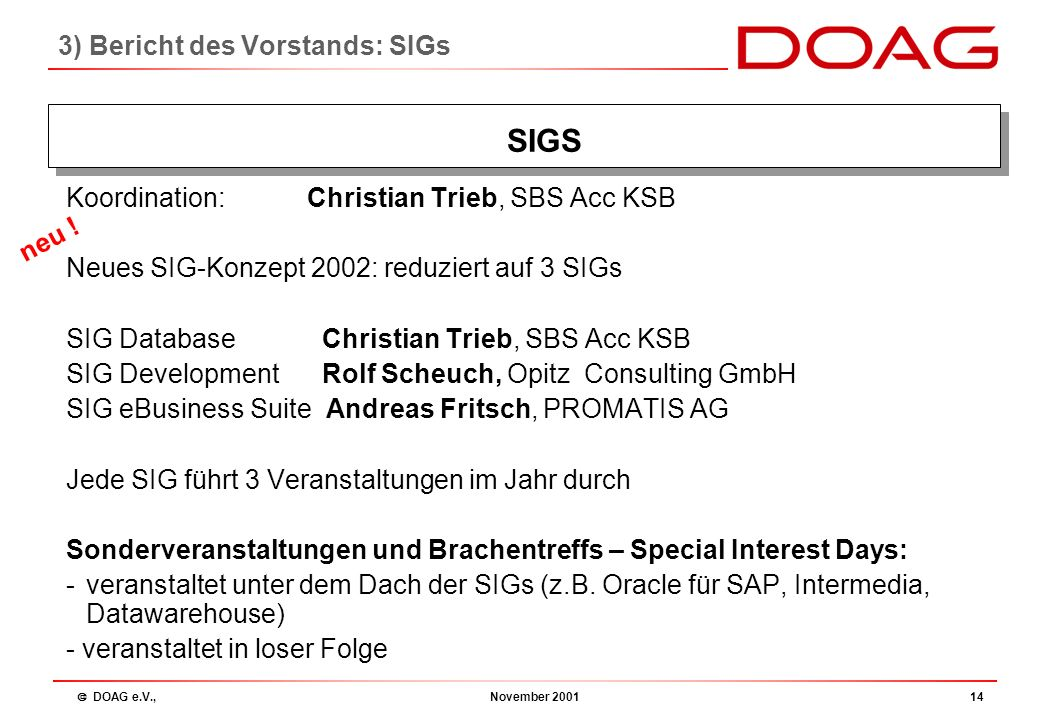  DOAG e.V., November 200113 SIG RDBMS:Christian Trieb, SBS Acc KSB SIG TOOLS:Rolf Scheuch, Opitz Consulting GmbH SIG Applications:Andreas Fritsch, PROMATIS AG SIG interMedia:Dieter Ketterle SIG Data Warehouse:Christian Weinberger 3) Bericht des Vorstands: SIGs SIGS