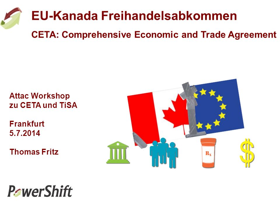 EU-Kanada Freihandelsabkommen CETA: Comprehensive Economic and Trade Agreement Attac Workshop zu CETA und TiSA Frankfurt 5.7.2014 Thomas Fritz