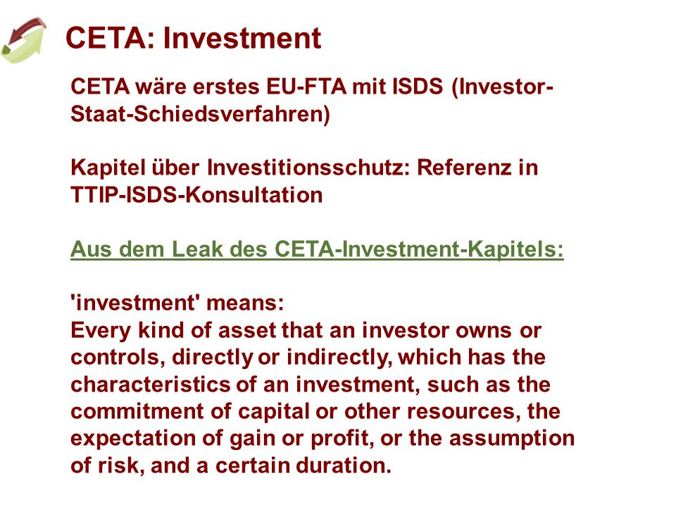 CETA: Investment CETA wäre erstes EU-FTA mit ISDS (Investor- Staat-Schiedsverfahren) Kapitel über Investitionsschutz: Referenz in TTIP-ISDS-Konsultation Aus dem Leak des CETA-Investment-Kapitels: investment means: Every kind of asset that an investor owns or controls, directly or indirectly, which has the characteristics of an investment, such as the commitment of capital or other resources, the expectation of gain or profit, or the assumption of risk, and a certain duration.