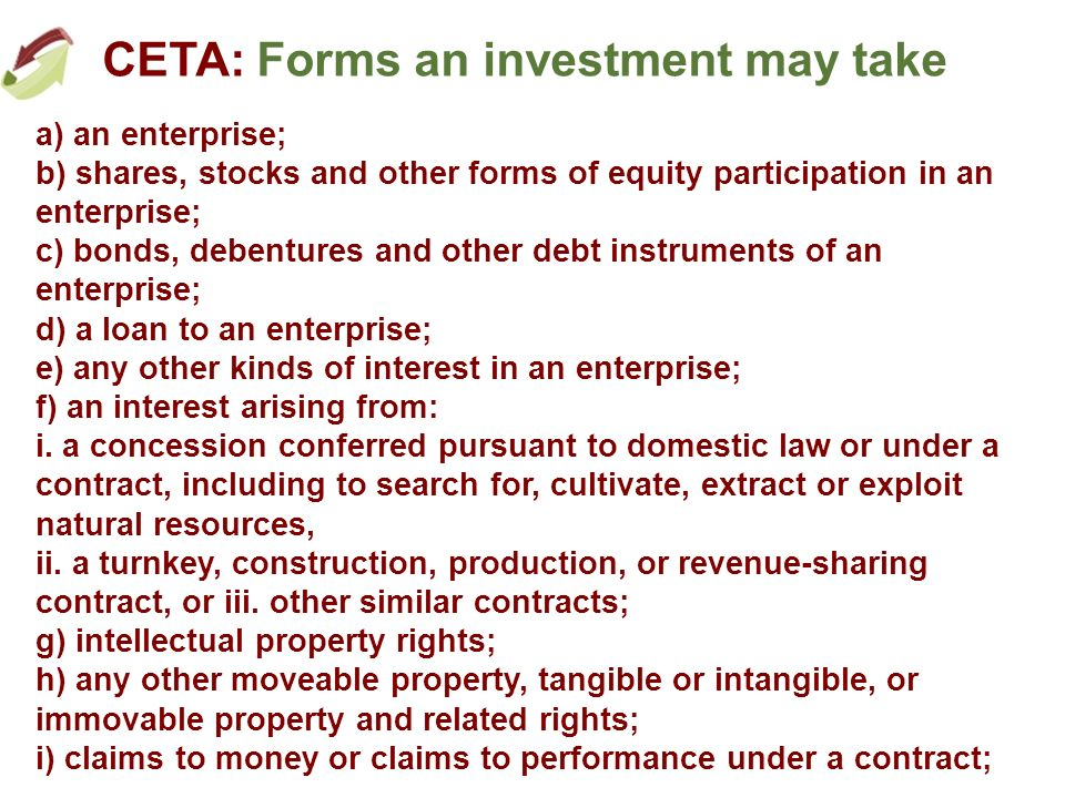 CETA: Forms an investment may take a) an enterprise; b) shares, stocks and other forms of equity participation in an enterprise; c) bonds, debentures and other debt instruments of an enterprise; d) a loan to an enterprise; e) any other kinds of interest in an enterprise; f) an interest arising from: i.